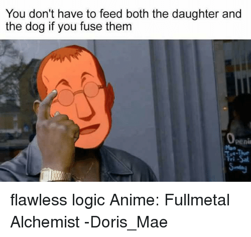 Anime, Logic, and Memes: You don't have to feed both the daughter and  the dog if you fuse them flawless logic Anime: Fullmetal Alchemist -Doris_Mae