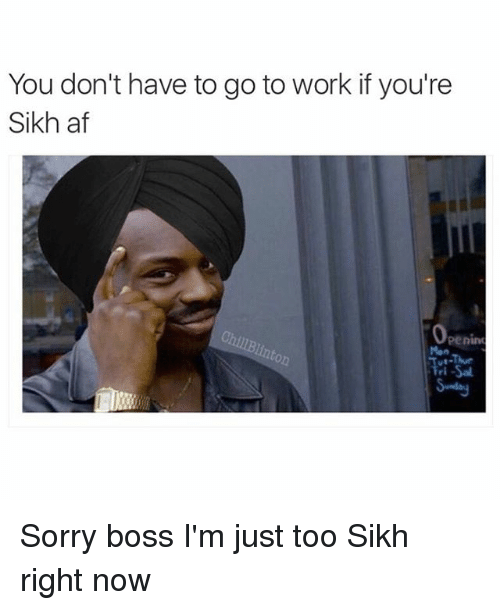 Memes, Sikh, and 🤖: You don't have to go to work if you're  Sikh af  Penint Sorry boss I'm just too Sikh right now