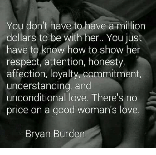 Love, Memes, and Respect: You don't have to have a million  dollars to be with her.. You just  have to know how to show her  respect, attention, honesty,  affection, loyalty, commitment,  understanding, and  unconditional love. There's no  price on a good woman's love  Bryan Burden