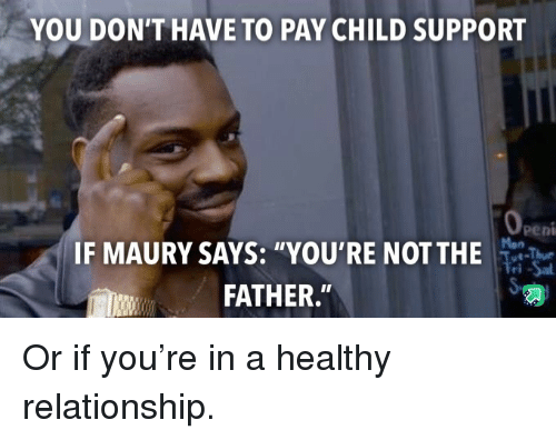 """Child Support, Maury, and You: YOU DON'T HAVE TO PAY CHILD SUPPORT  peni  IF MAURY SAYS: """"YOU'RE NOTTHE  FATHER."""" Or if you're in a healthy relationship."""