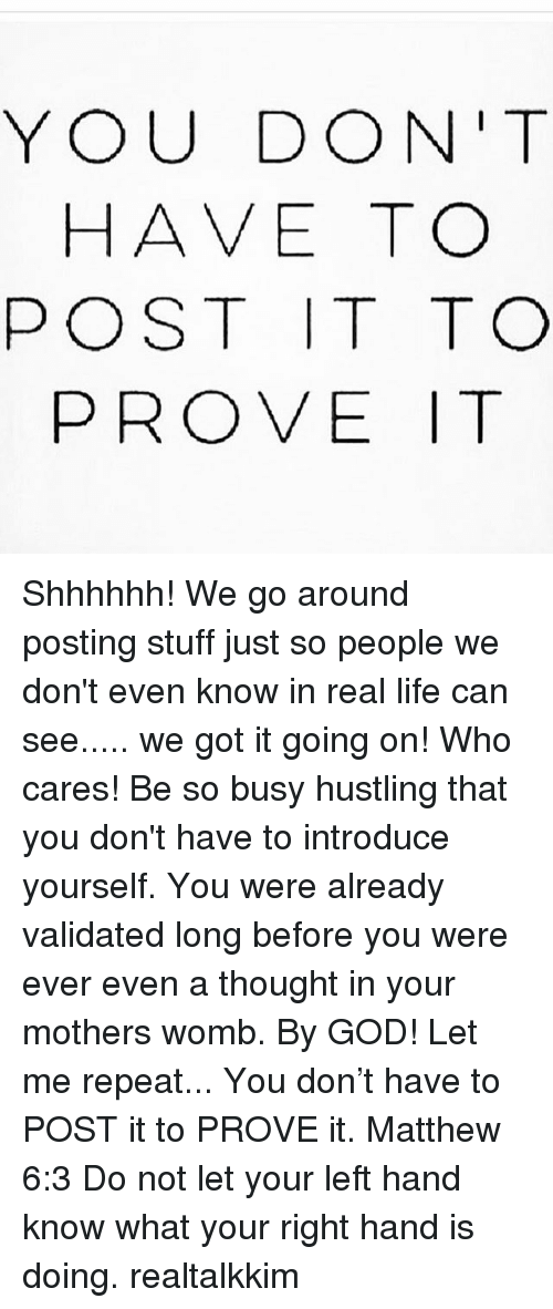 God, Life, and Memes: YOU DON'T  HAVE TO  POST IT TO  PROVE T Shhhhhh! We go around posting stuff just so people we don't even know in real life can see..... we got it going on! Who cares! Be so busy hustling that you don't have to introduce yourself. You were already validated long before you were ever even a thought in your mothers womb. By GOD! Let me repeat... You don't have to POST it to PROVE it. Matthew 6:3 Do not let your left hand know what your right hand is doing. realtalkkim