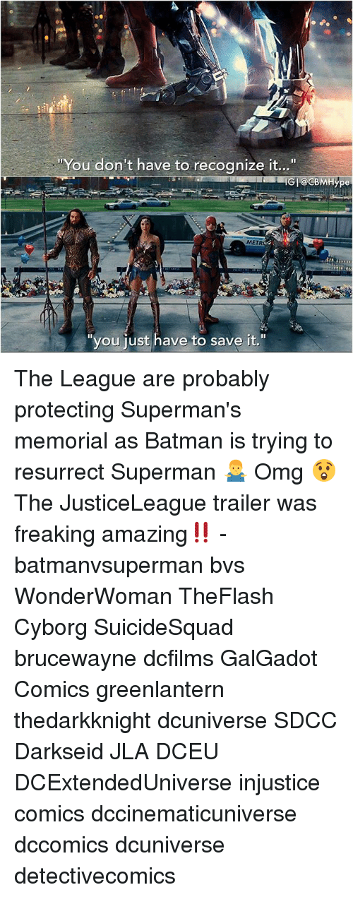 "Batman, Memes, and Omg: You don't have to recognize it...""  IGI@CBMHype  METR  ""you iust have to save it."" The League are probably protecting Superman's memorial as Batman is trying to resurrect Superman 🤷‍♂️ Omg 😲The JusticeLeague trailer was freaking amazing‼️ - batmanvsuperman bvs WonderWoman TheFlash Cyborg SuicideSquad brucewayne dcfilms GalGadot Comics greenlantern thedarkknight dcuniverse SDCC Darkseid JLA DCEU DCExtendedUniverse injustice comics dccinematicuniverse dccomics dcuniverse detectivecomics"