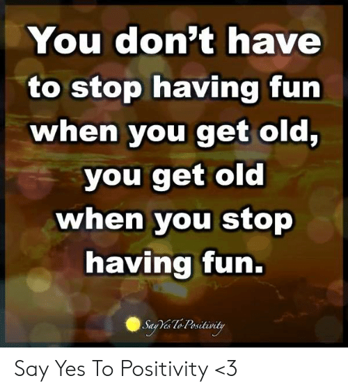 Memes, Old, and 🤖: You don't have  to stop having fun  when you get old,  you get old  when you stop  having fun.  Say Ves Lo Positivity Say Yes To Positivity <3
