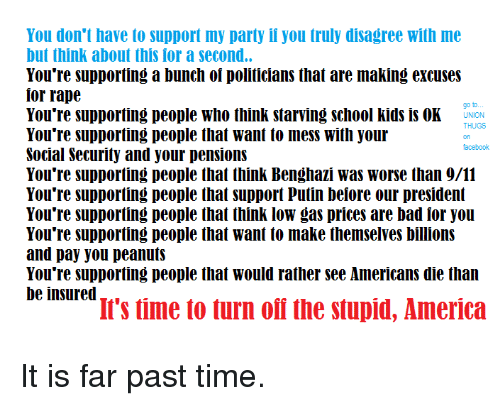 America, Bad, and Facebook: You don't have to support my party if you truly disagree with me  but think about this for a second..  You're supporting a bunch of politicians that are making excuses  for rape  You're supporting people who think starving school kids is OK UNION  You're supporiing people that want t0 mess With your  Social Securily and your pensions  go to  THUGS  on  facebook  You're supporting people that support Putin beiore our president  You're supporting people that think low gas prices are bad for you  You're supporting people that want to make themselves billions  and pay you peanuts  I's time to turn ofi the stupid, America It is far past time.