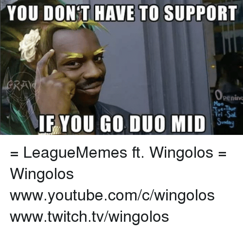Memes, 🤖, and Twitches: YOU DONT HAVE TO SUPPORT  Peninq  IF YOU GO DUO MID = LeagueMemes ft. Wingolos =  Wingolos www.youtube.com/c/wingolos www.twitch.tv/wingolos