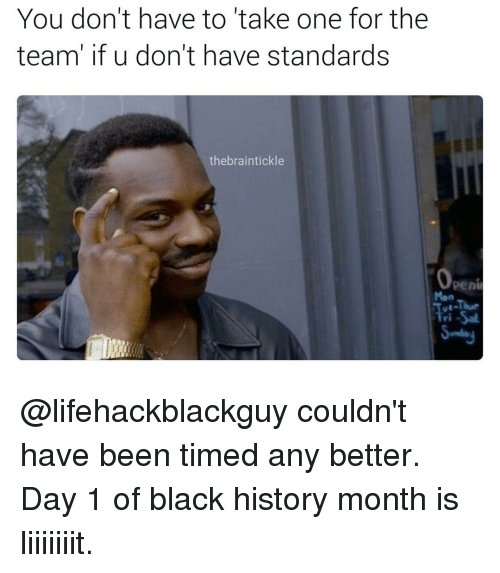 Black History Month, Dank Memes, and Take One for the Team: You don't have to take one for the  team' if u don't have standards  the braintickle  Openi @lifehackblackguy couldn't have been timed any better. Day 1 of black history month is liiiiiiit.