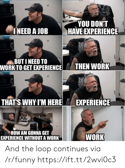 Funny, Work, and Experience: YOU DONT  INEED A JOB HAVE EXPERIENCE  BUT I NEED TO  WORK TO GET EXPERIENCETHEN WORK  THATS WHY I'M HERE  EXPERIENCE  HOW AM GONNA GET  EXPERIENCE WITHOUT A WORK  WORK And the loop continues via /r/funny https://ift.tt/2wvi0c3