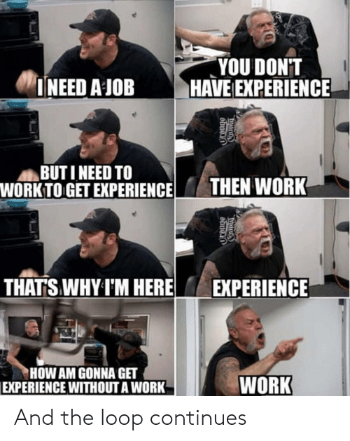 Work, Experience, and How: YOU DONT  INEED A JOB HAVE EXPERIENCE  BUT I NEED TO  WORK TO GET EXPERIENCETHEN WORK  THATS WHY I'M HERE  EXPERIENCE  HOW AM GONNA GET  EXPERIENCE WITHOUT A WORK  WORK And the loop continues