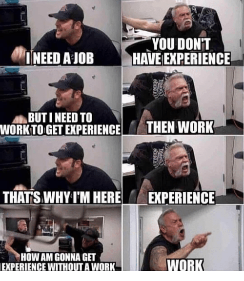 Work, Dank Memes, and Experience: YOU DONT  INEED A JOBHAVE EXPERIENCE  BUTI NEED TO  WORKTO GET EXPERIENCETHEN WORK  THATSWHY T'M HERE  EXPERIENCE  HOW AM GONNA GET  EXPERIENCE WITHOUT A WORK  WORK