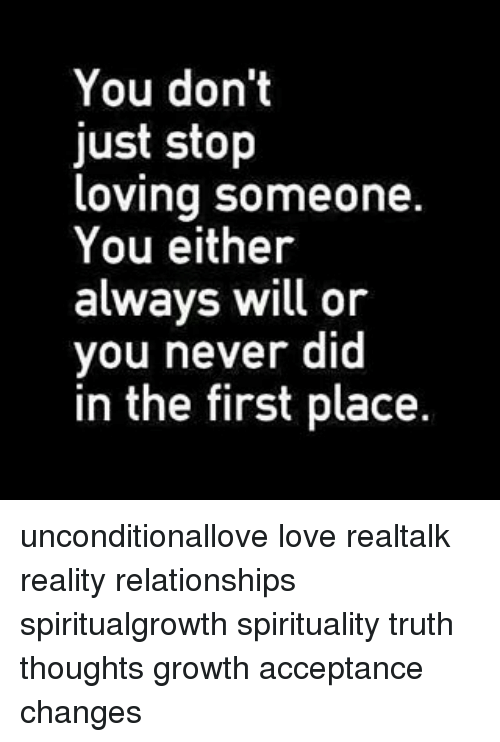 You Don T Just Stop Loving Someone You Either Always Will Or You Never Did In The First Place Unconditionallove Love Realtalk Reality Relationships Spiritualgrowth Spirituality Truth Thoughts Growth Acceptance Changes Meme