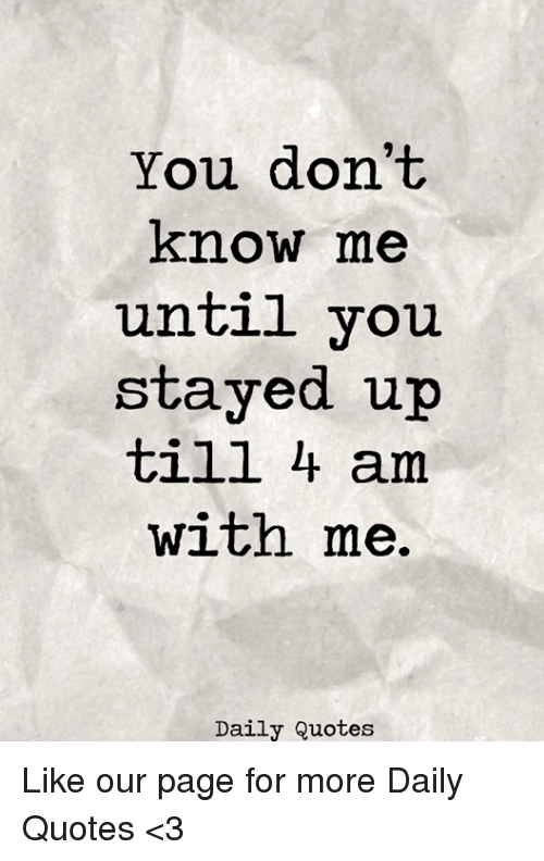 You Dont Know Me Until You Stayed Up Till 4 Am With Me Daily Quotes
