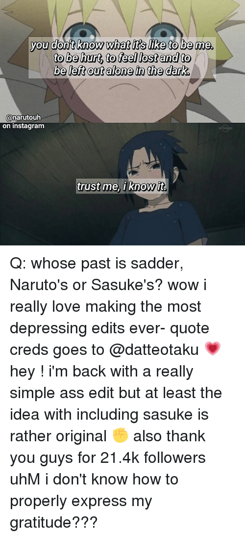 Being Alone, Ass, and Instagram: you dont know what it's like to be me.  to be hurt, to feel lostand to  be left out alone in the dark  vou donit know what it's like to be me  @narutouh  on instagram  trust me, iknow it  trustme, i Know it Q: whose past is sadder, Naruto's or Sasuke's? wow i really love making the most depressing edits ever- quote creds goes to @datteotaku 💗 hey ! i'm back with a really simple ass edit but at least the idea with including sasuke is rather original ✊ also thank you guys for 21.4k followers uhM i don't know how to properly express my gratitude???
