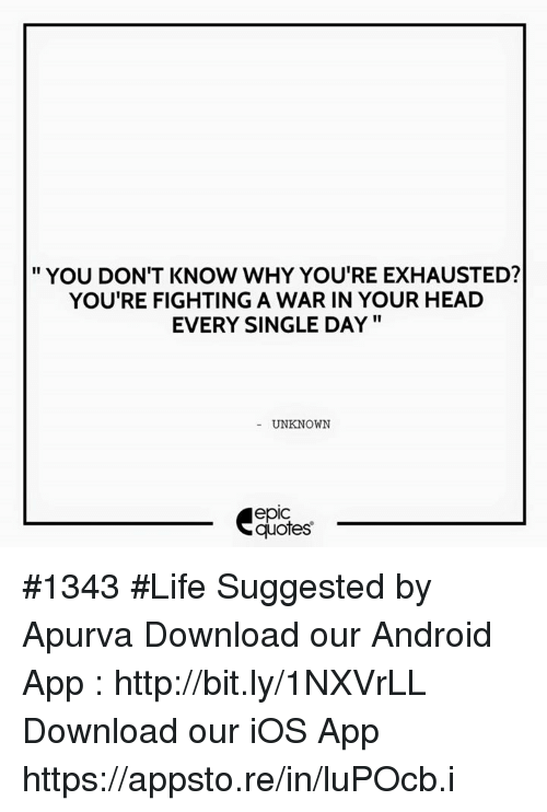 Android, Head, and Life: YOU DON'T KNOW WHY YOURE EXHAUSTED?  YOU'RE FIGHTING A WAR IN YOUR HEAD  EVERY SINGLE DAY  UNKNOWN  epIC  quotes #1343  #Life Suggested by Apurva    Download our Android App : http://bit.ly/1NXVrLL Download our iOS App https://appsto.re/in/luPOcb.i