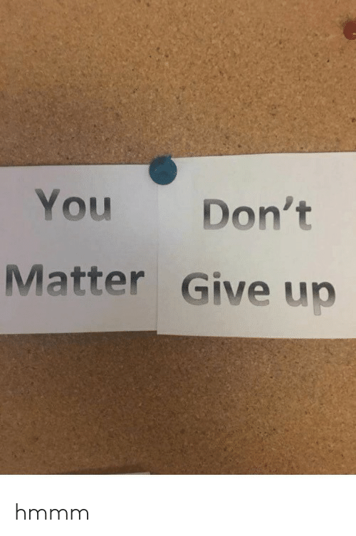You, Hmmm, and Matter: You Don't  Matter Give up hmmm
