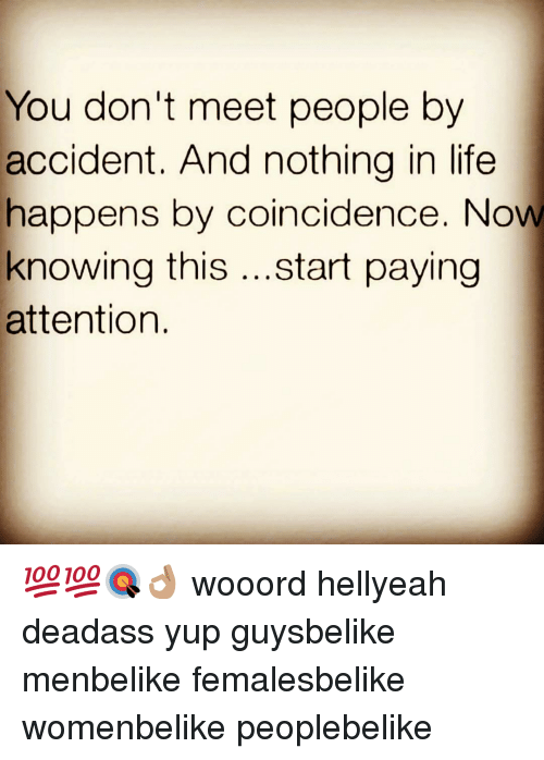 Life, Memes, and Deadass: You don't meet people by  accident. And nothing in life  happens by coincidence. Now  knowing this  start paying  attention 💯💯🎯👌🏽 wooord hellyeah deadass yup guysbelike menbelike femalesbelike womenbelike peoplebelike