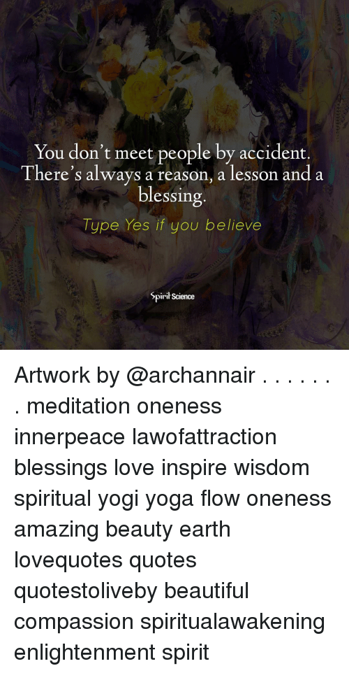 Beautiful, Love, and Memes: You don't meet people by accident.  There's always a reason, a lesson and a  blessing  Type Yes if you believe  SpiriłScience Artwork by @archannair . . . . . . . meditation oneness innerpeace lawofattraction blessings love inspire wisdom spiritual yogi yoga flow oneness amazing beauty earth lovequotes quotes quotestoliveby beautiful compassion spiritualawakening enlightenment spirit