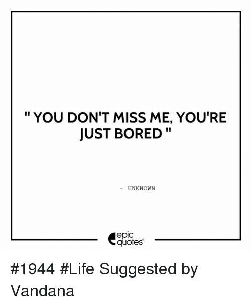You Dont Miss Me Youre Just Bored Unknown Epic Quotes 1944 Life
