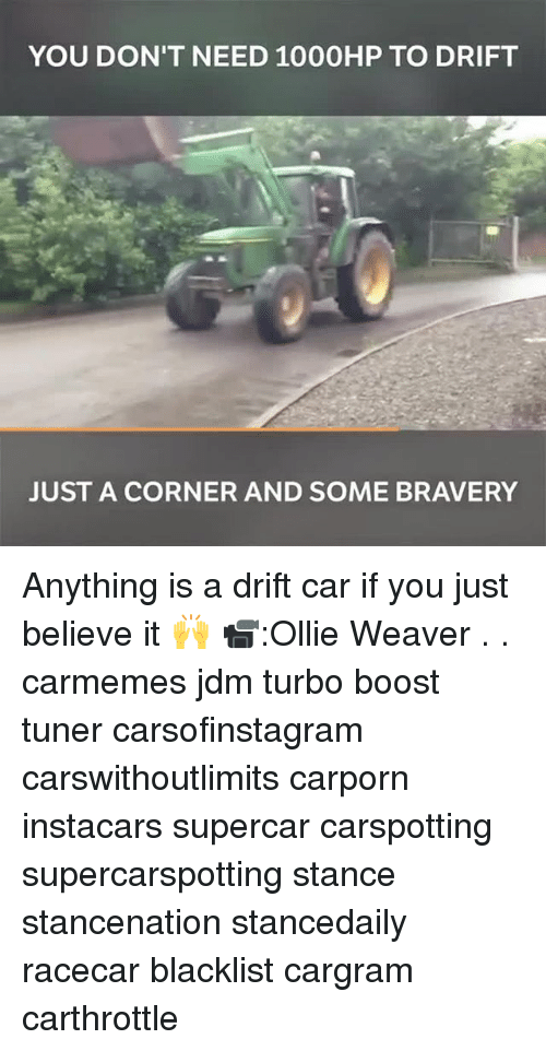 Memes, Boost, and 🤖: YOU DON'T NEED 1000HP TO DRIFT  2  JUST A CORNER AND SOME BRAVERY Anything is a drift car if you just believe it 🙌 📹:Ollie Weaver . . carmemes jdm turbo boost tuner carsofinstagram carswithoutlimits carporn instacars supercar carspotting supercarspotting stance stancenation stancedaily racecar blacklist cargram carthrottle