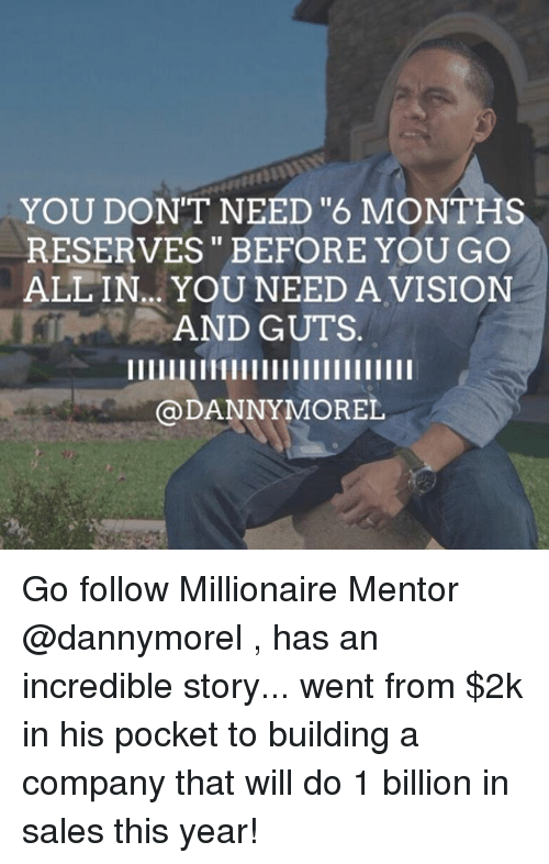 "Memes, Vision, and 🤖: YOU DON'T NEED ""6 MONTHS  RESERVES BEFORE YOU GO  ALLIN... YOU NEED A VISION  AND GUTS  DANNY MOREL Go follow Millionaire Mentor @dannymorel , has an incredible story... went from $2k in his pocket to building a company that will do 1 billion in sales this year!"