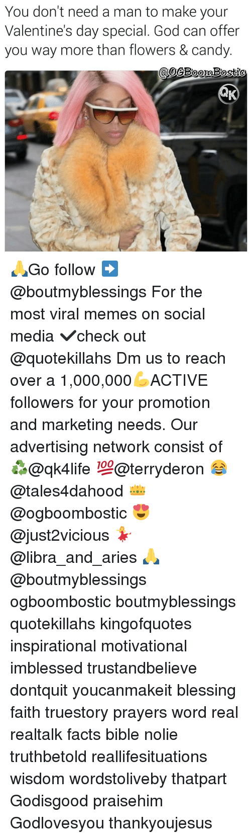Memes, 🤖, and Bibled: You don't need a man to make your  Valentine's day special. God can offer  you way more than flowers & candy 🙏Go follow ➡@boutmyblessings For the most viral memes on social media ✔check out @quotekillahs Dm us to reach over a 1,000,000💪ACTIVE followers for your promotion and marketing needs. Our advertising network consist of ♻@qk4life 💯@terryderon 😂@tales4dahood 👑@ogboombostic 😍@just2vicious 💃@libra_and_aries 🙏@boutmyblessings ogboombostic boutmyblessings quotekillahs kingofquotes inspirational motivational imblessed trustandbelieve dontquit youcanmakeit blessing faith truestory prayers word real realtalk facts bible nolie truthbetold reallifesituations wisdom wordstoliveby thatpart Godisgood praisehim Godlovesyou thankyoujesus