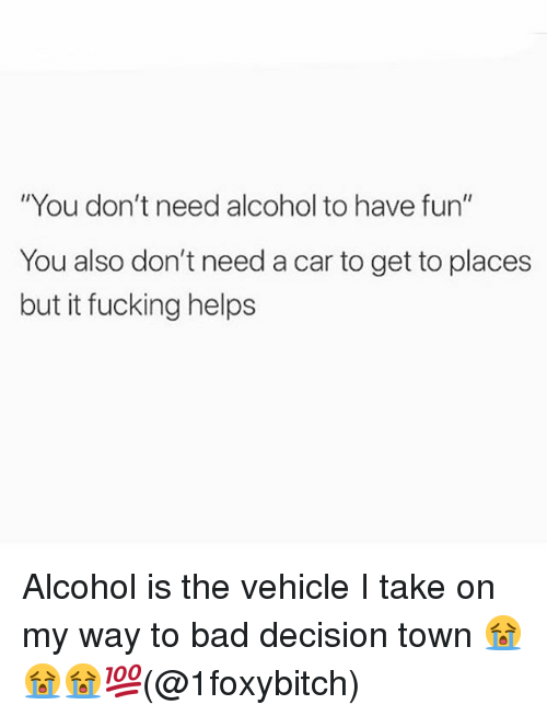 "Bad, Fucking, and Memes: ""You don't need alcohol to have fun""  You also don't need a car to get to places  but it fucking helps Alcohol is the vehicle I take on my way to bad decision town 😭😭😭💯(@1foxybitch)"