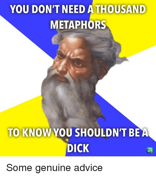 Advice, Dick, and You: YOU DON'T NEED ATHOUSAND  METAPHORS  TO KNOW YOU SHOULDN'T BEA  DICK Some genuine advice
