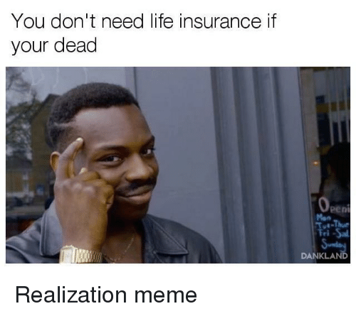 you dont need life insurance if your dead danklan realization 21503945 you don't need life insurance if your dead danklan life meme on me me