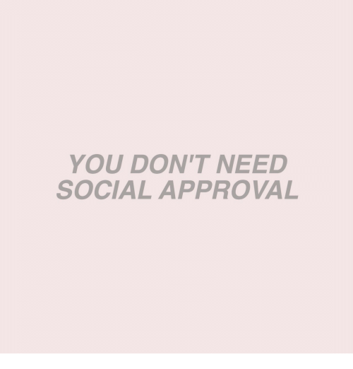 You, Social, and  Need: YOU DON'T NEED  SOCIAL APPROVAL