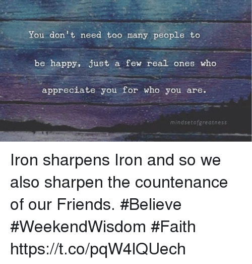 Friends, Appreciate, and Happy: You don't need too many people to  be happy, just a few real ones who  appreciate you for who you are.  mindsetofgreatness Iron sharpens Iron and so we also  sharpen the countenance  of  our Friends.  #Believe #WeekendWisdom #Faith https://t.co/pqW4lQUech