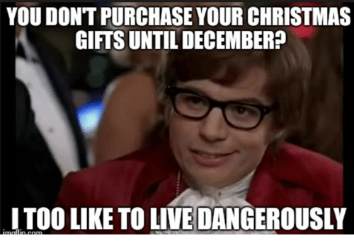 Christmas, Live, and You: YOU DONT PURCHASE YOUR CHRISTMAS  GIFTS UNTIL DECEMBER?  ITOO LIKE TO LIVE DANGEROUSLY