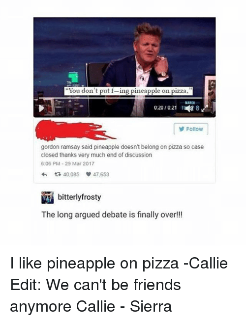 """Friends, Gordon Ramsay, and Memes: """"You don't put f-ing pineapple on pizza  02010:21  18  Follow  gordon ramsay said pineapple doesn't belong on pizza so case  closed thanks very much end of discussion  6:06 PM 29 Mar 2017  다 40,085  47,653  bitterlyfrosty  The long argued debate is finally over!! I like pineapple on pizza -Callie Edit: We can't be friends anymore Callie - Sierra"""