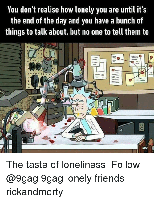 9gag, Friends, and Memes: You don't realise how lonely you are until it's  the end of the day and you have a bunch of  things to talk about, but no one to tell them to The taste of loneliness. Follow @9gag 9gag lonely friends rickandmorty