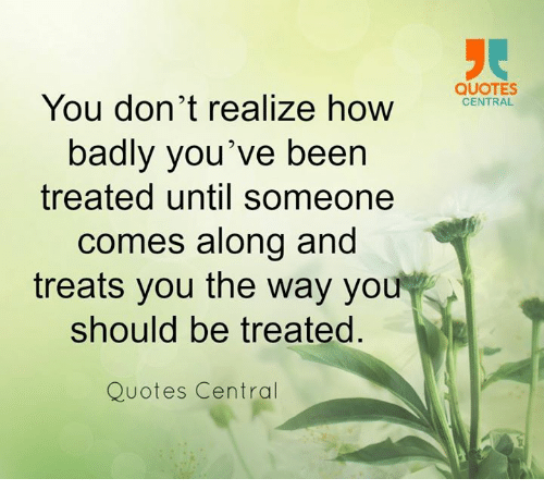 You Dont Realize How Badly Youve Been Treated Until Someone Comes
