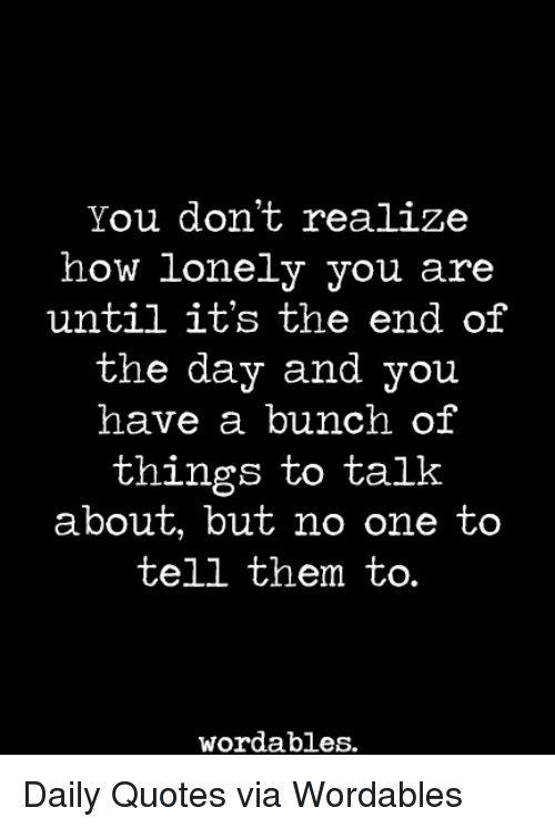 You Dont Realize How Lonely You Are Until Its The End Of The Day