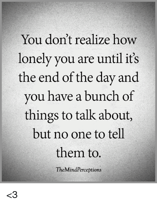 Memes, 🤖, and How: You don't realize how  lonely you are until it's  the end of the day  and  you have a bunch of  things to talk about,  but no one to tell  them to  TheMindPerceptions <3