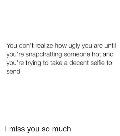 You Dont Realize How Ugly You Are Until Youre Snapchatting Someone