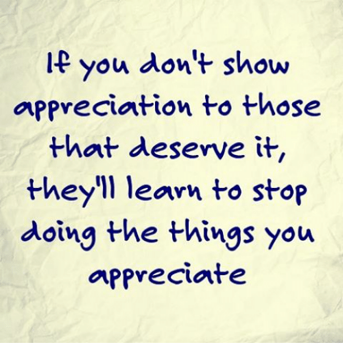 you don t show appreciation to those that deserve it they ll learn
