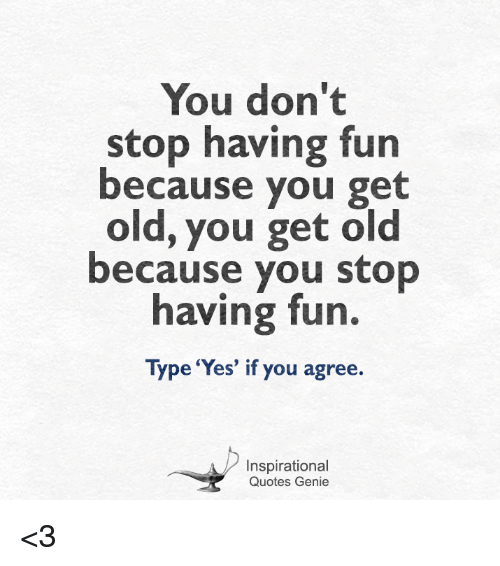 You Don\'t Stop Having Fun Because You Get Old You Get Old ...
