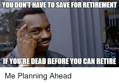 Funny Memes For Retirement : You dont to save for retirement u thur youre dead before you can