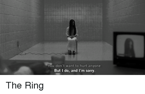 You Dont Want To Hurt Anyone But I Do And Im Sorry The Ring Meme