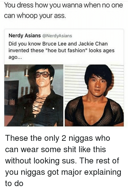 "Ass, Fashion, and Hoe: You dress how you wanna when no one  can whoop your ass  Nerdy Asians  @Nerdy Asians  Did you know Bruce Lee and Jackie Chan  invented these ""hoe but fashion"" looks ages  ago. These the only 2 niggas who can wear some shit like this without looking sus. The rest of you niggas got major explaining to do"