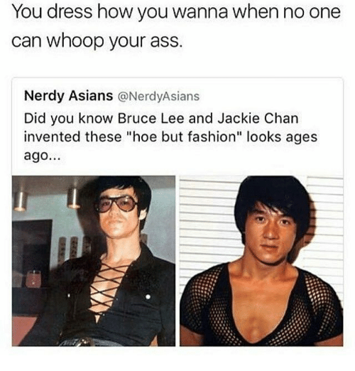 "Ass, Fashion, and Hoe: You dress how you wanna when no one  can whoop your ass.  Nerdy Asians  @Nerdy Asians  Did you know Bruce Lee and Jackie Chan  invented these ""hoe but fashion"" looks ages  ago..."