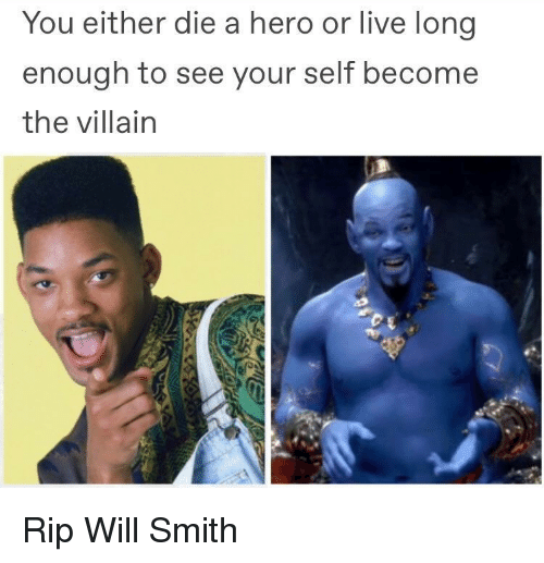 Will Smith, Live, and Villain: You either die a hero or live long  enough to see your self become  the villain Rip Will Smith