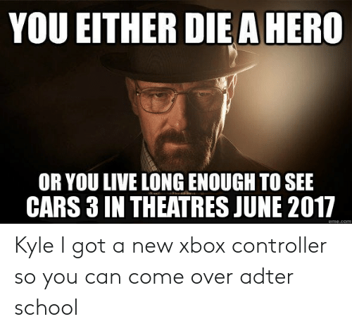 Cars, Come Over, and School: YOU EITHER DIE A HERO  OR YOU LIVE LONG ENOUGH TO SEE  CARS 3 IN THEATRES JUNE 2017  eme.conm Kyle I got a new xbox controller so you can come over adter school