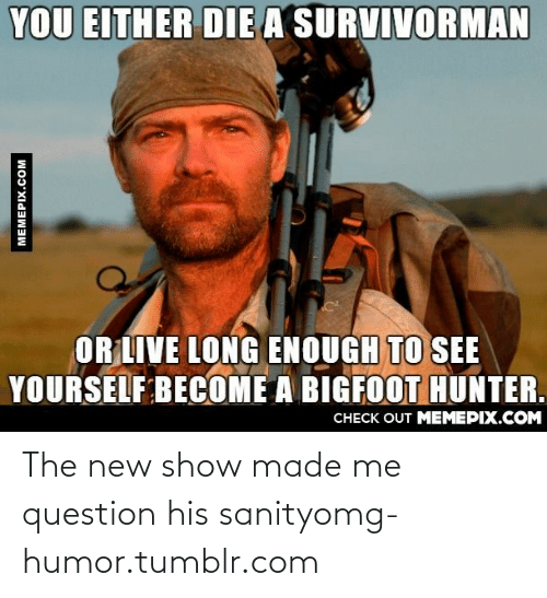 Bigfoot, Omg, and Tumblr: YOU EITHER DIE A SURVIVORMAN  OR LIVE LONG ENOUGH TO SEE  YOURSELF BECOME A BIGFOOT HUNTER.  CHECK OUT MEMEPIX.COM  MEMEPIX.COM The new show made me question his sanityomg-humor.tumblr.com