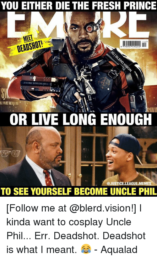 Fresh, Prince, and Vision: YOU EITHER DIE THE FRESH PRINCE  DEADSHOT!  OR LIVE LONG ENOUGH  @JUSTICE.LEAGUE.MEM  ES  TO SEE YOURSELF BECOME UNCLE PHIL [Follow me at @blerd.vision!] I kinda want to cosplay Uncle Phil... Err. Deadshot. Deadshot is what I meant. 😂 - Aqualad