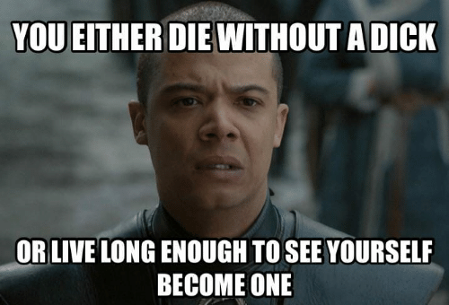 Game of Thrones, Dick, and Live: YOU EITHER DIE WITHOUT A DICK  OR LIVE LONG ENOUGH TO SEE YOURSELF  BECOME ONE
