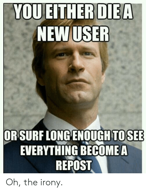 You Either Diea New User Or Surf Long Enough To See Everything Become A Repost Oh The Irony Reddit Meme On Me Me