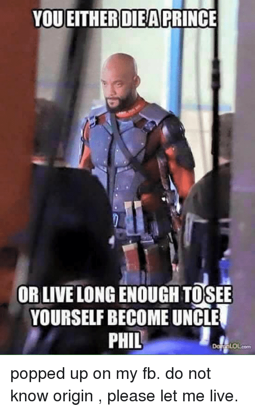 Funny, Pop, and Prince: YOU EITHER DIEA  PRINCE  OR LIVELONGENOUGHTOSEE  YOURSELFBECOME UNCLE  PHIL popped up on my fb. do not know origin , please let me live.
