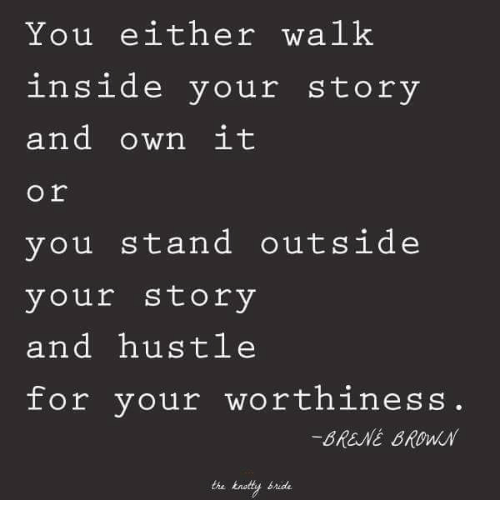 Brene Brown, Own, and You: You either walk  inside your story  and own it  o r  you stand outside  your story  and hustle  for your worthiness  -BRENE BROWN  the knotty bride